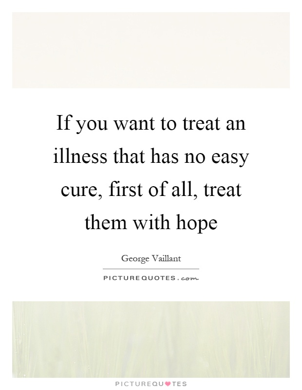 If you want to treat an illness that has no easy cure, first of all, treat them with hope Picture Quote #1
