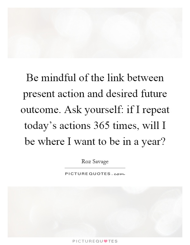 Be mindful of the link between present action and desired future outcome. Ask yourself: if I repeat today's actions 365 times, will I be where I want to be in a year? Picture Quote #1