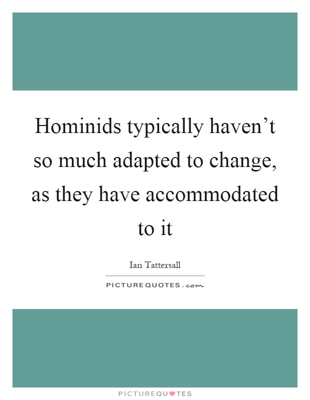 Hominids typically haven't so much adapted to change, as they have accommodated to it Picture Quote #1