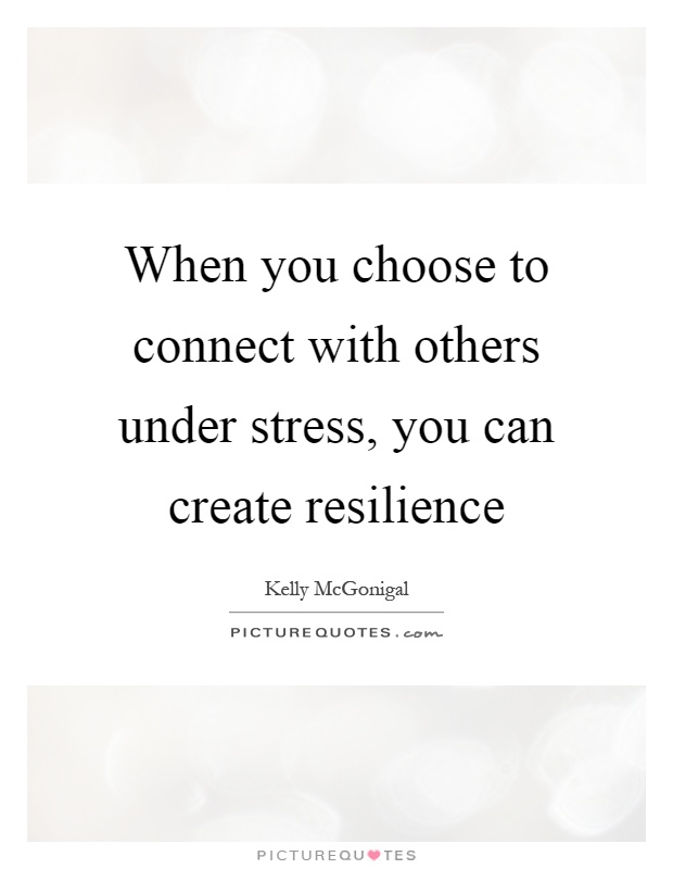 Resilience Quotes Interesting When You Choose To Connect With Others Under Stress You Can