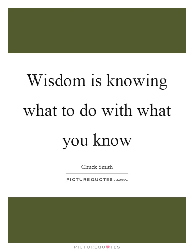 Wisdom is knowing what to do with what you know Picture Quote #1