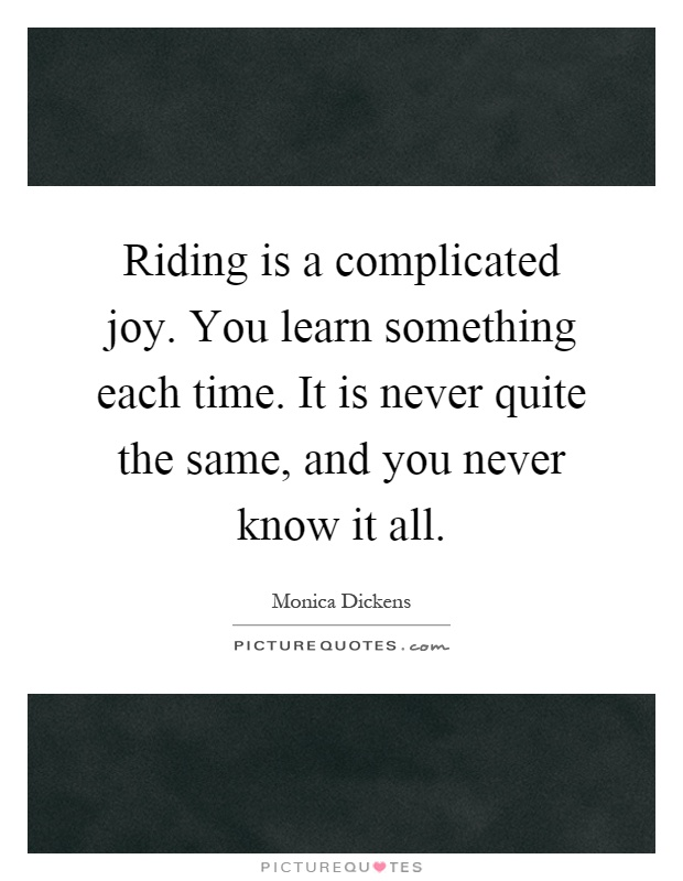 Riding is a complicated joy. You learn something each time. It is never quite the same, and you never know it all Picture Quote #1