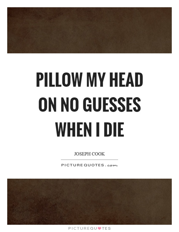 Pillow my head on no guesses when I die Picture Quote #1