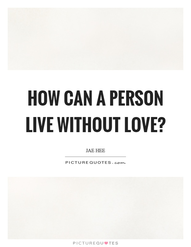 How can a person live without love? Picture Quote #1