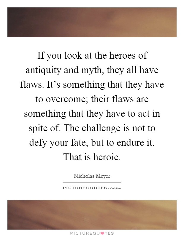 If you look at the heroes of antiquity and myth, they all have flaws. It's something that they have to overcome; their flaws are something that they have to act in spite of. The challenge is not to defy your fate, but to endure it. That is heroic Picture Quote #1