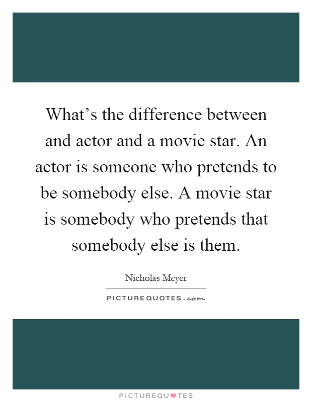 What's the difference between and actor and a movie star. An actor is someone who pretends to be somebody else. A movie star is somebody who pretends that somebody else is them Picture Quote #1