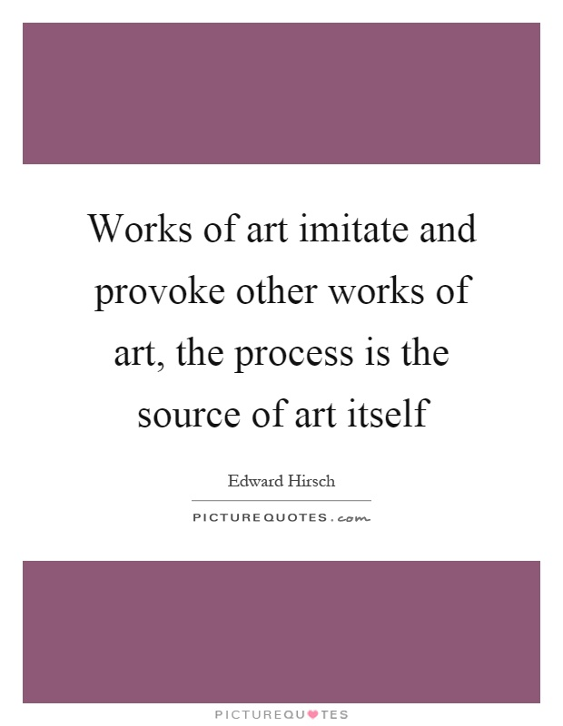 Works of art imitate and provoke other works of art, the process is the source of art itself Picture Quote #1
