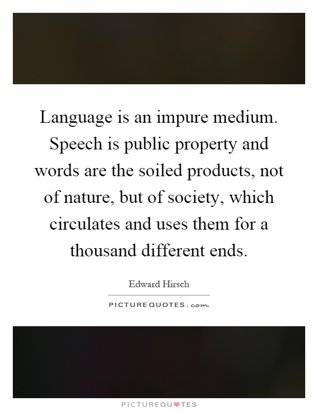 Language is an impure medium. Speech is public property and words are the soiled products, not of nature, but of society, which circulates and uses them for a thousand different ends Picture Quote #1