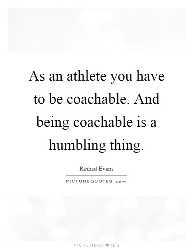 As an athlete you have to be coachable. And being coachable is a humbling thing Picture Quote #1