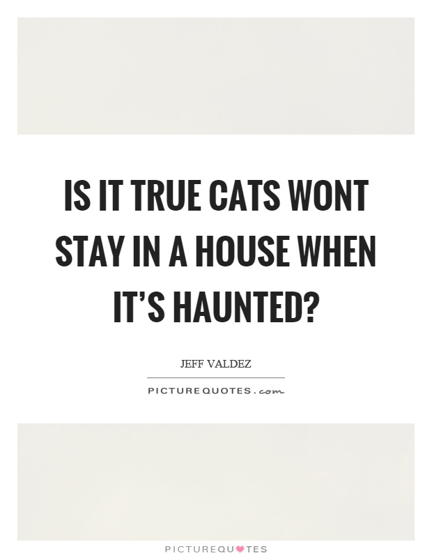Is it true cats wont stay in a house when it's haunted? Picture Quote #1