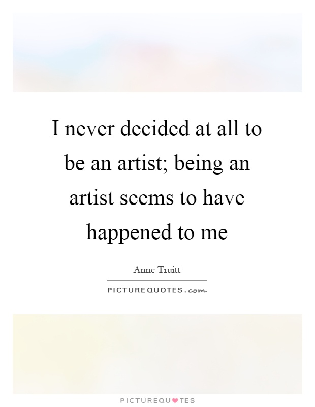 I never decided at all to be an artist; being an artist seems to ...