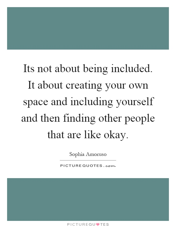 Its not about being included. It about creating your own space and including yourself and then finding other people that are like okay Picture Quote #1