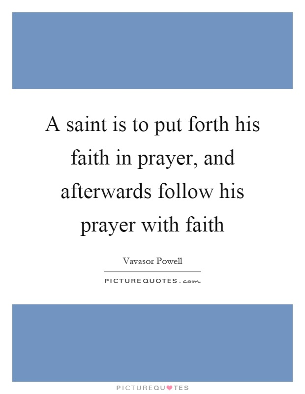 A saint is to put forth his faith in prayer, and afterwards follow his prayer with faith Picture Quote #1