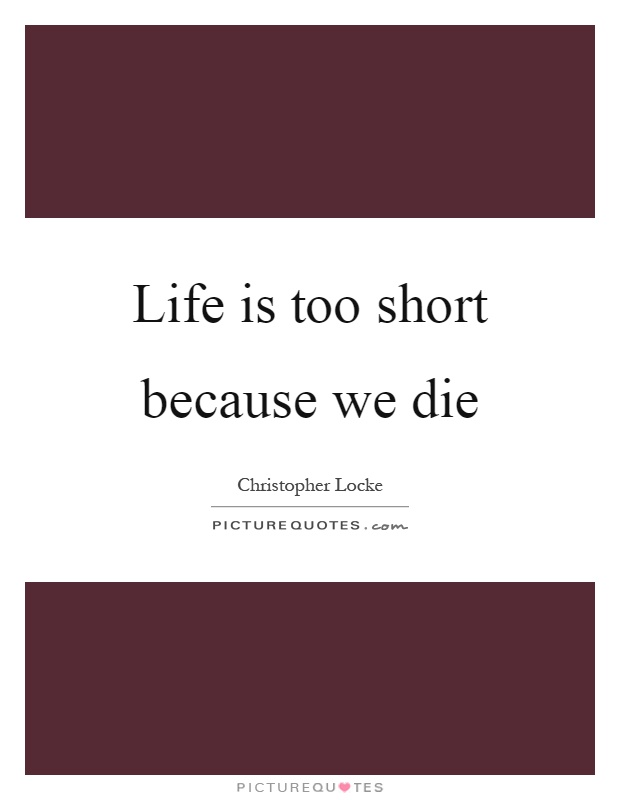 Life is too short because we die Picture Quote #1