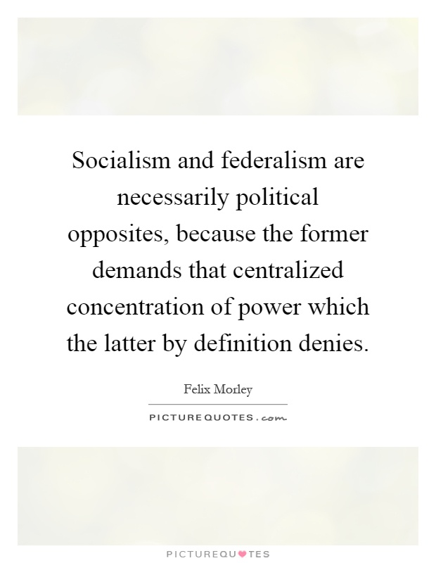 Socialism and federalism are necessarily political opposites, because the former demands that centralized concentration of power which the latter by definition denies Picture Quote #1