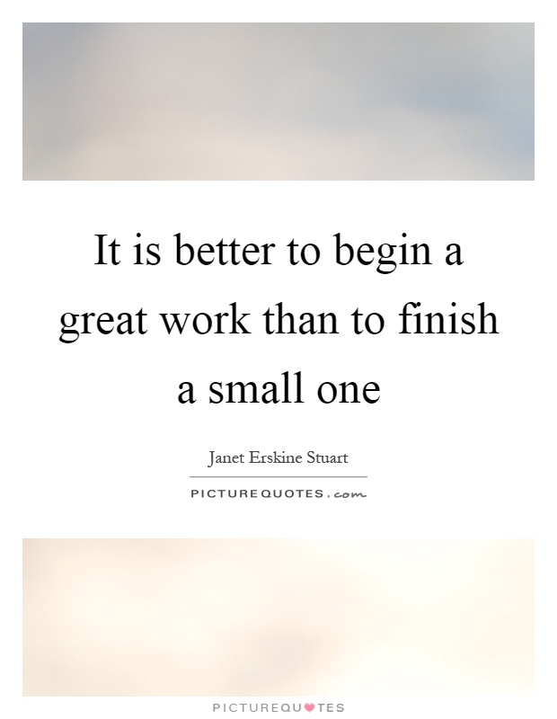 It is better to begin a great work than to finish a small one Picture Quote #1