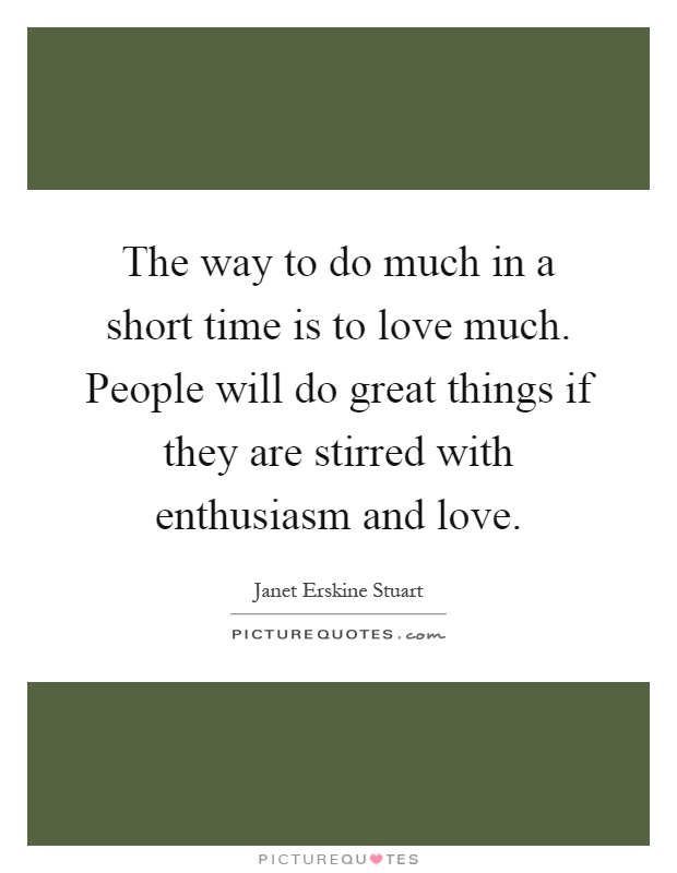 The way to do much in a short time is to love much. People will do great things if they are stirred with enthusiasm and love Picture Quote #1