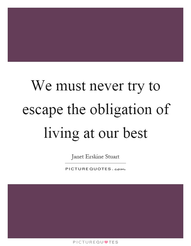 We must never try to escape the obligation of living at our best Picture Quote #1