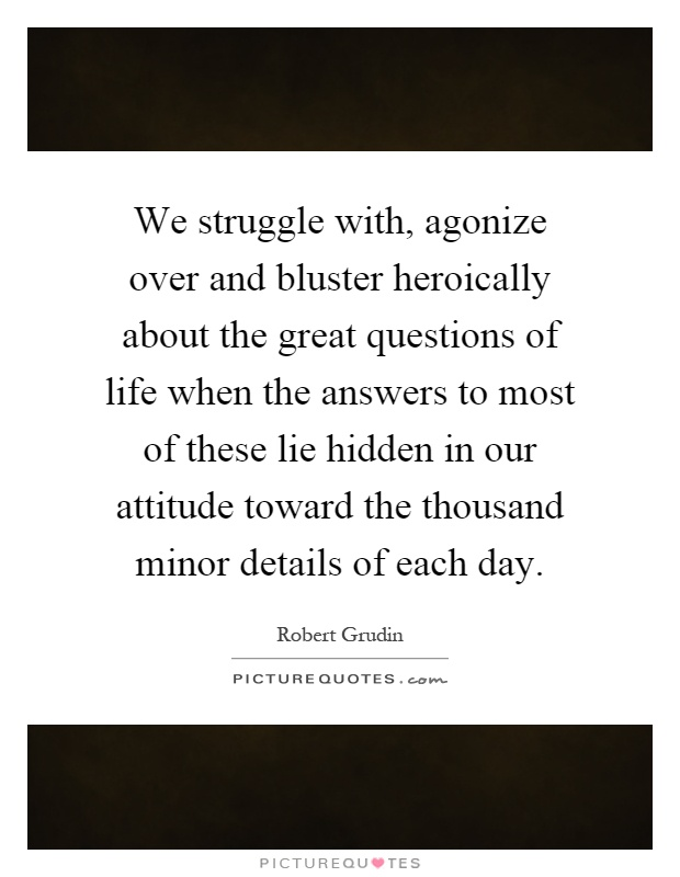 We struggle with, agonize over and bluster heroically about the great questions of life when the answers to most of these lie hidden in our attitude toward the thousand minor details of each day Picture Quote #1