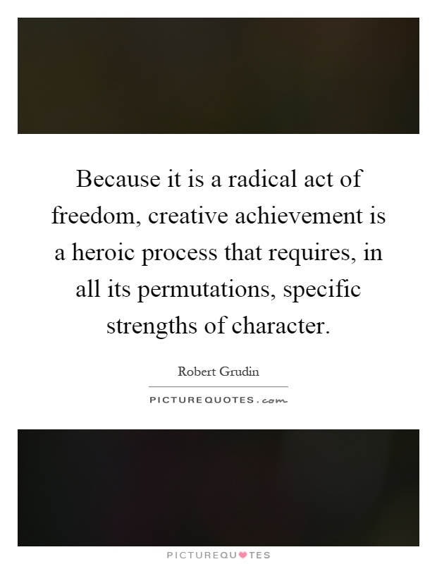 Because it is a radical act of freedom, creative achievement is a heroic process that requires, in all its permutations, specific strengths of character Picture Quote #1