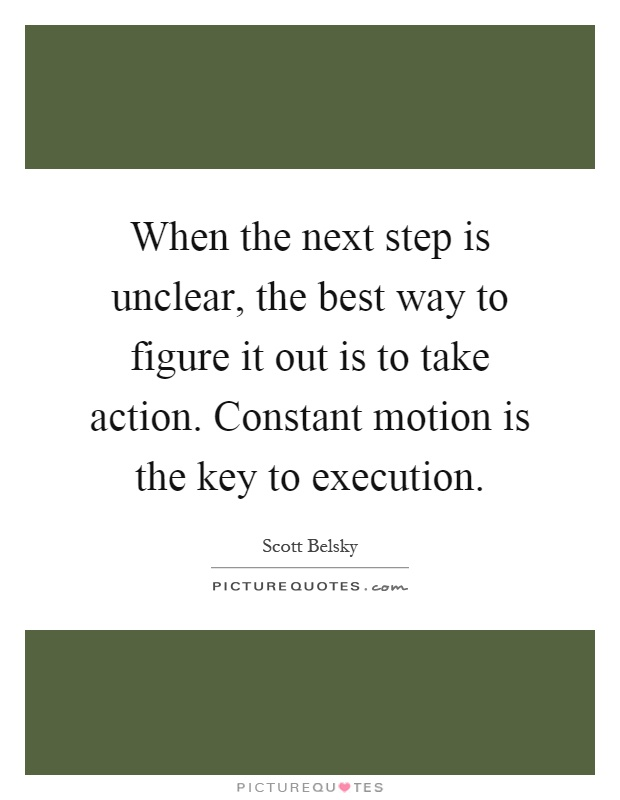 When the next step is unclear, the best way to figure it out is to take action. Constant motion is the key to execution Picture Quote #1