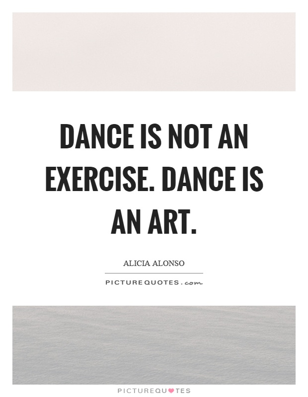 Dance is not an exercise. Dance is an art Picture Quote #1