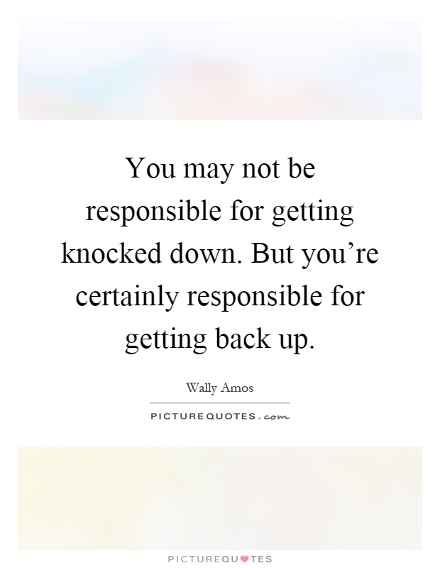 You may not be responsible for getting knocked down. But you're certainly responsible for getting back up Picture Quote #1