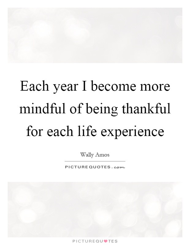Each Year I Become More Mindful Of Being Thankful For Each Life Experience  Picture Quote #