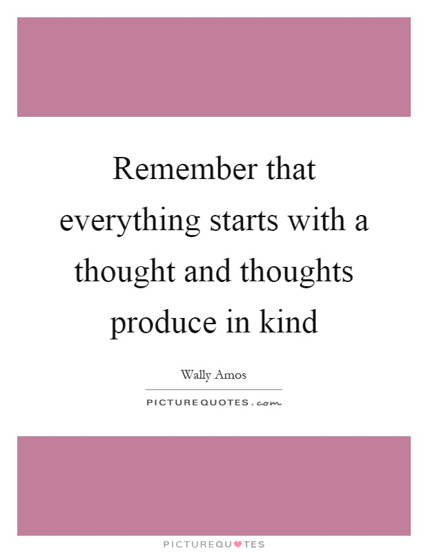 Remember that everything starts with a thought and thoughts produce in kind Picture Quote #1