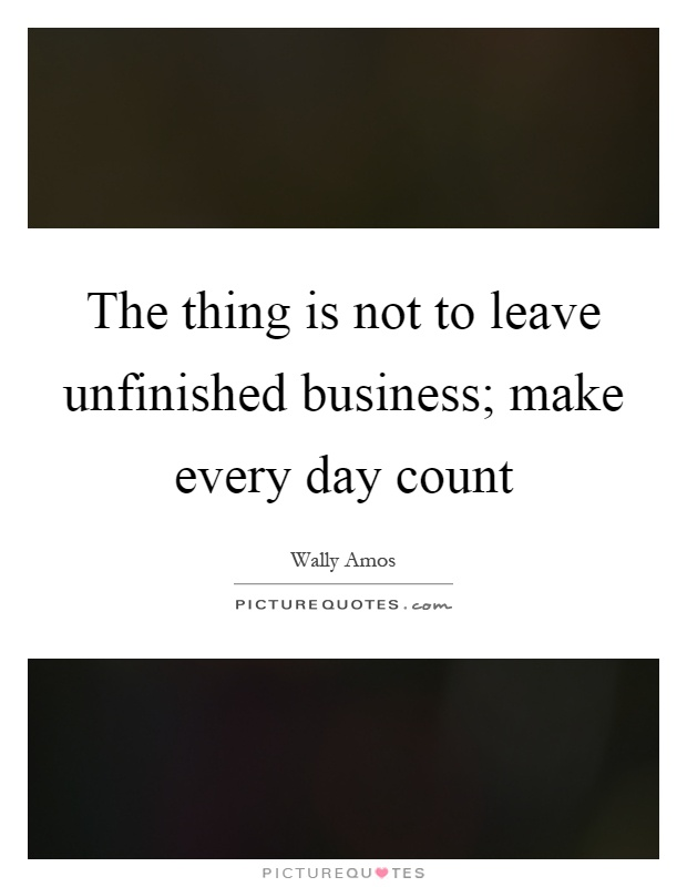 The thing is not to leave unfinished business; make every day count Picture Quote #1