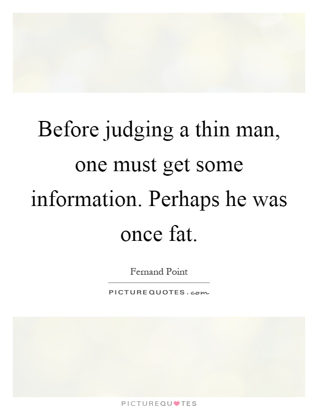 Before judging a thin man, one must get some information. Perhaps he was once fat Picture Quote #1