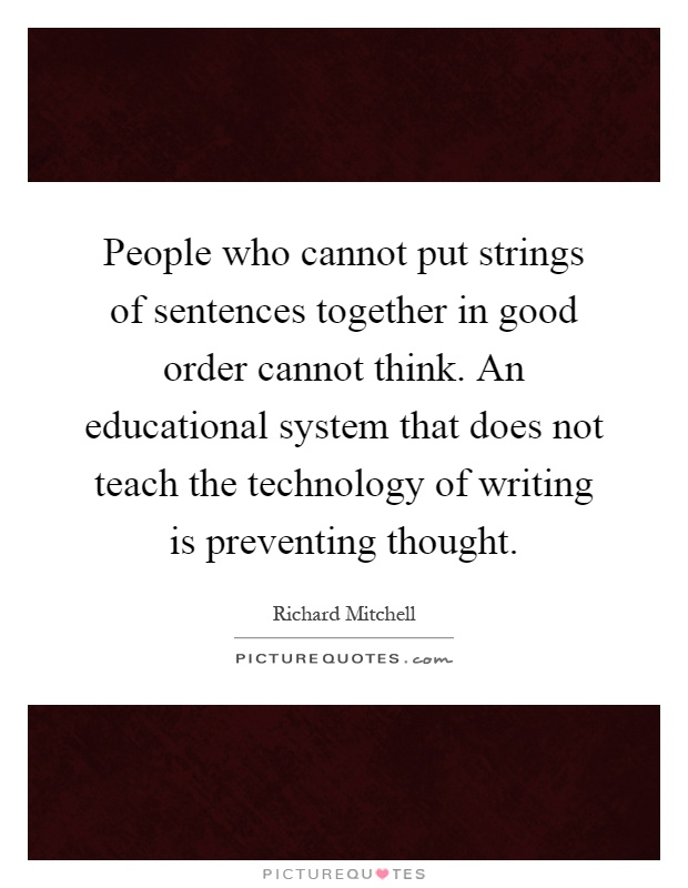 People who cannot put strings of sentences together in good order cannot think. An educational system that does not teach the technology of writing is preventing thought Picture Quote #1