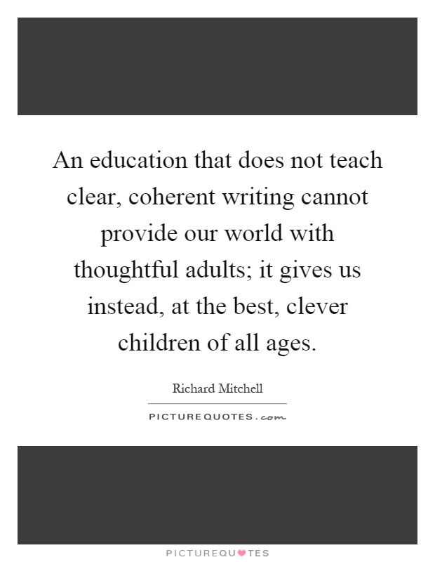 An education that does not teach clear, coherent writing cannot provide our world with thoughtful adults; it gives us instead, at the best, clever children of all ages Picture Quote #1