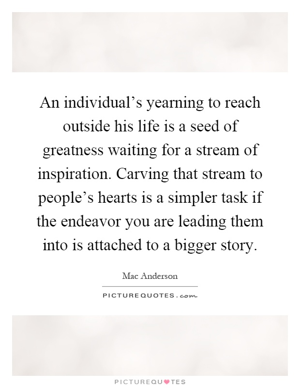 An individual's yearning to reach outside his life is a seed of greatness waiting for a stream of inspiration. Carving that stream to people's hearts is a simpler task if the endeavor you are leading them into is attached to a bigger story Picture Quote #1