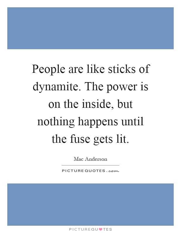 People are like sticks of dynamite. The power is on the inside, but nothing happens until the fuse gets lit Picture Quote #1