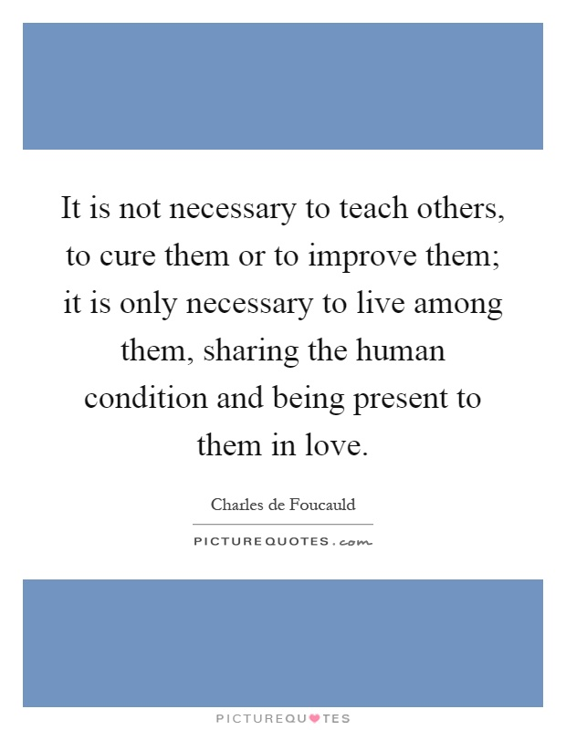 It is not necessary to teach others, to cure them or to improve them; it is only necessary to live among them, sharing the human condition and being present to them in love Picture Quote #1