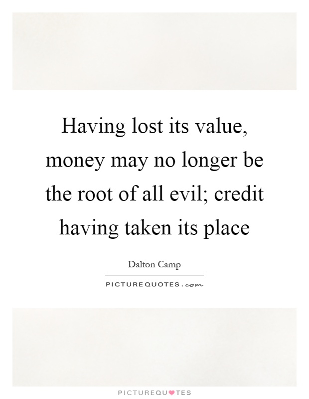 Having lost its value, money may no longer be the root of all evil; credit having taken its place Picture Quote #1