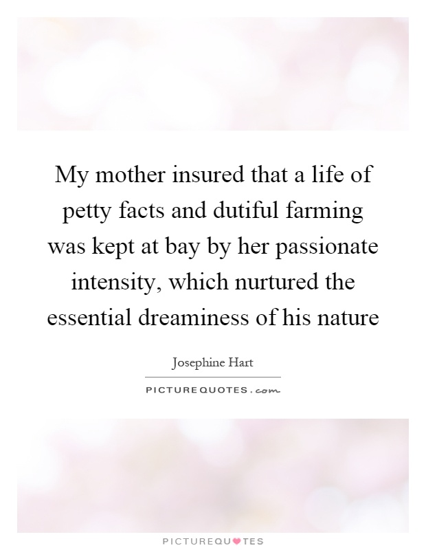 My mother insured that a life of petty facts and dutiful farming was kept at bay by her passionate intensity, which nurtured the essential dreaminess of his nature Picture Quote #1
