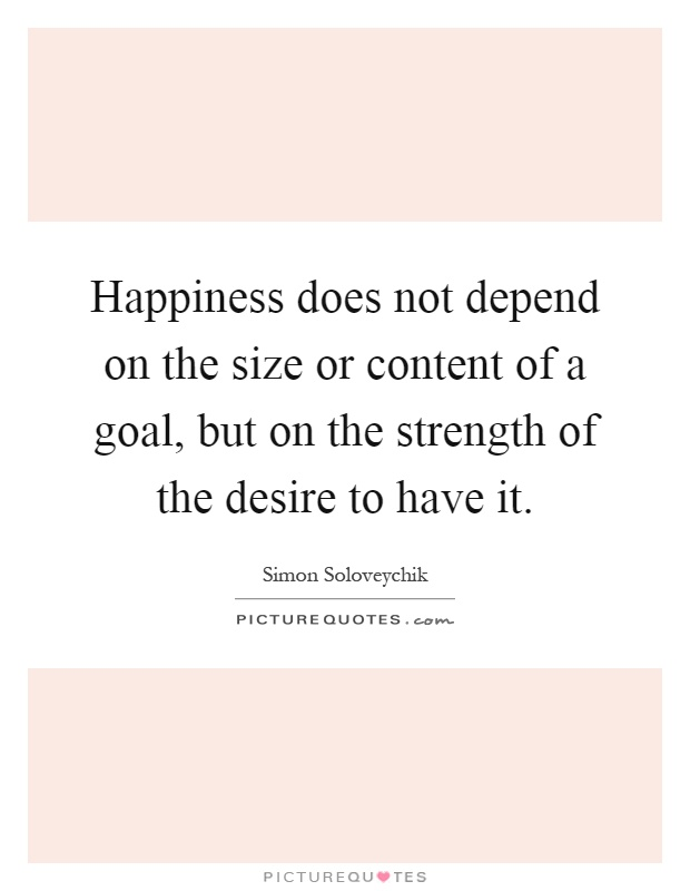 Happiness does not depend on the size or content of a goal, but on the strength of the desire to have it Picture Quote #1