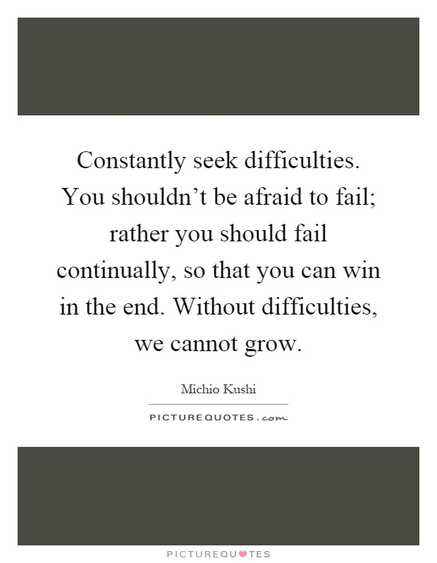 Constantly seek difficulties. You shouldn't be afraid to fail; rather you should fail continually, so that you can win in the end. Without difficulties, we cannot grow Picture Quote #1