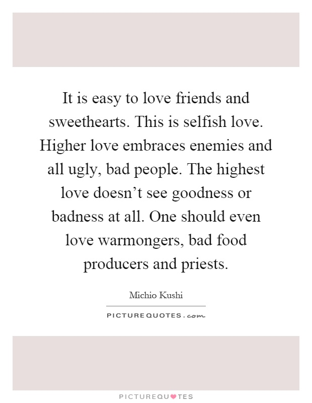 It is easy to love friends and sweethearts. This is selfish love. Higher love embraces enemies and all ugly, bad people. The highest love doesn't see goodness or badness at all. One should even love warmongers, bad food producers and priests Picture Quote #1
