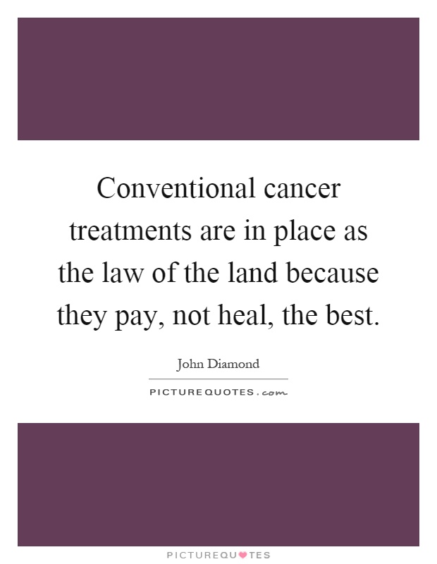 Conventional cancer treatments are in place as the law of the land because they pay, not heal, the best Picture Quote #1
