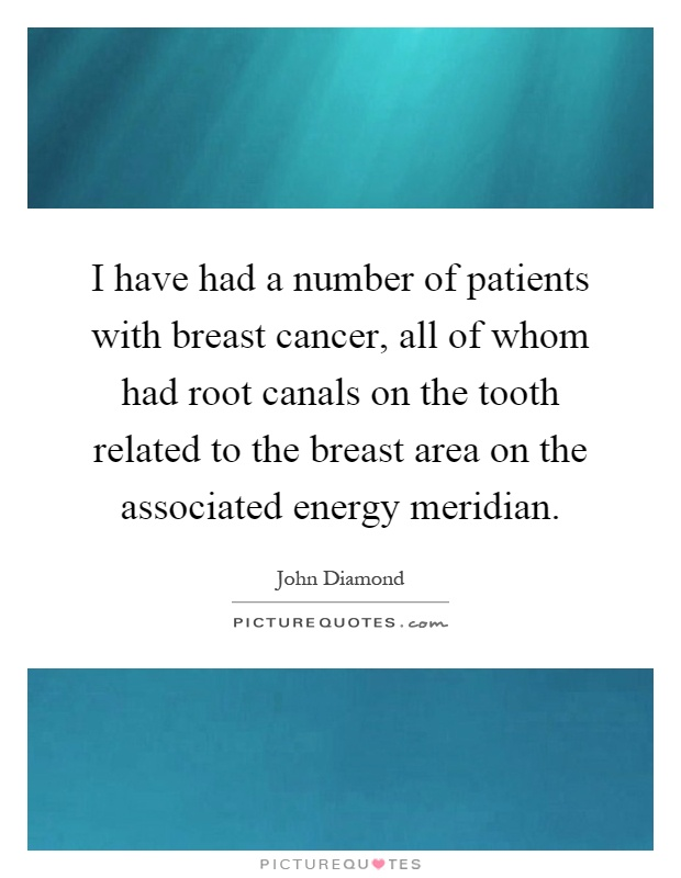 I have had a number of patients with breast cancer, all of whom had root canals on the tooth related to the breast area on the associated energy meridian Picture Quote #1