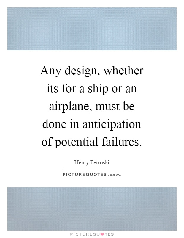 Any design, whether its for a ship or an airplane, must be done in anticipation of potential failures Picture Quote #1