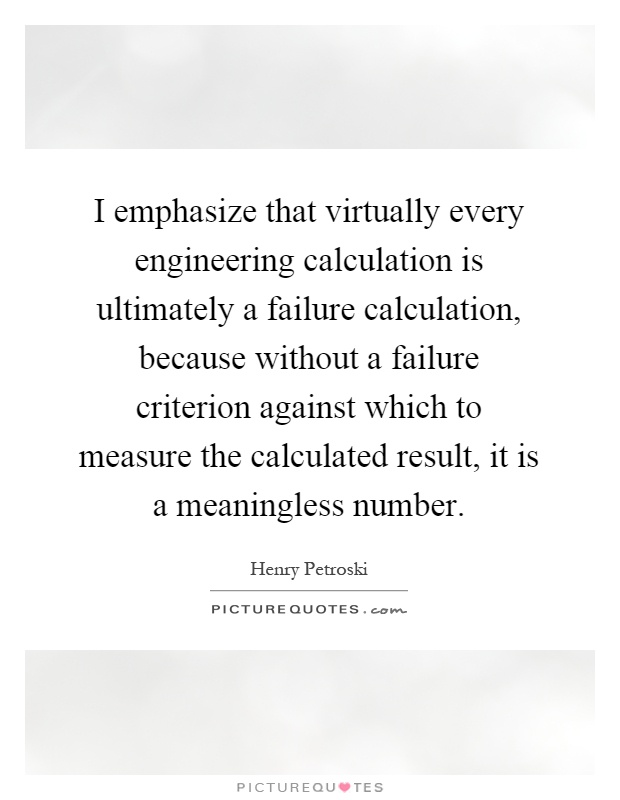 I emphasize that virtually every engineering calculation is ultimately a failure calculation, because without a failure criterion against which to measure the calculated result, it is a meaningless number Picture Quote #1