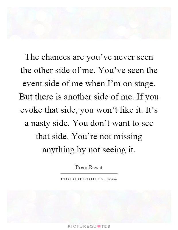 The chances are you've never seen the other side of me. You've seen the event side of me when I'm on stage. But there is another side of me. If you evoke that side, you won't like it. It's a nasty side. You don't want to see that side. You're not missing anything by not seeing it Picture Quote #1