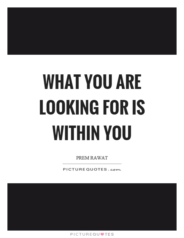 What you are looking for is within you Picture Quote #1