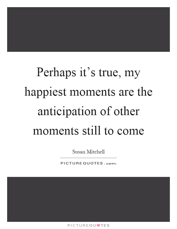 Perhaps it's true, my happiest moments are the anticipation of other moments still to come Picture Quote #1