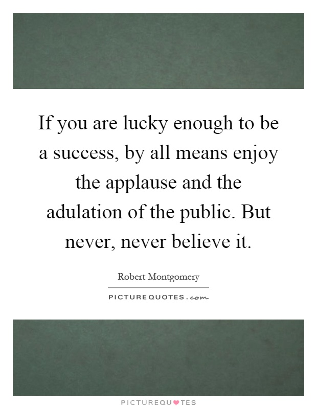 If you are lucky enough to be a success, by all means enjoy the applause and the adulation of the public. But never, never believe it Picture Quote #1
