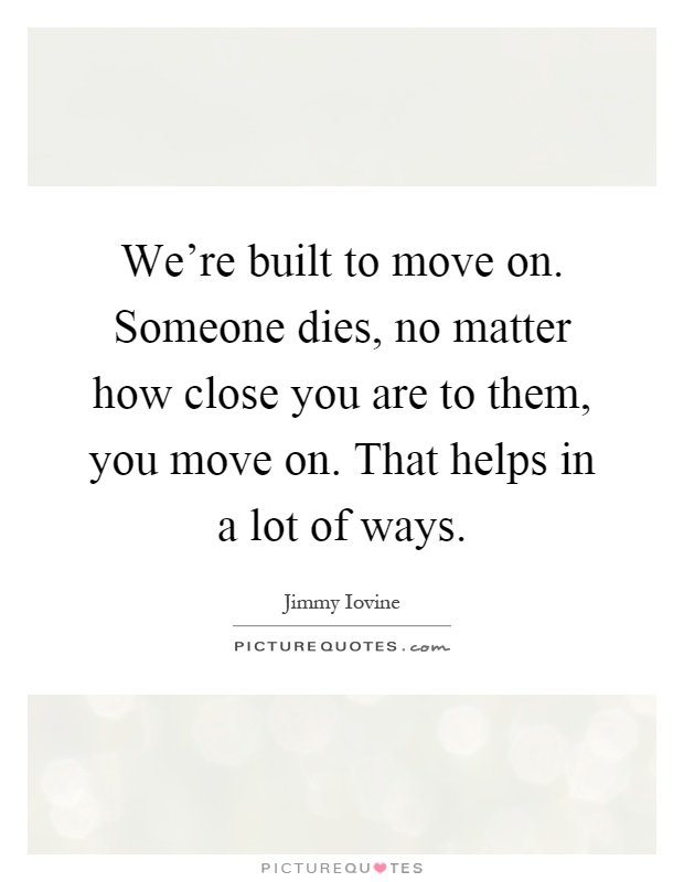 We're built to move on. Someone dies, no matter how close you are to them, you move on. That helps in a lot of ways Picture Quote #1